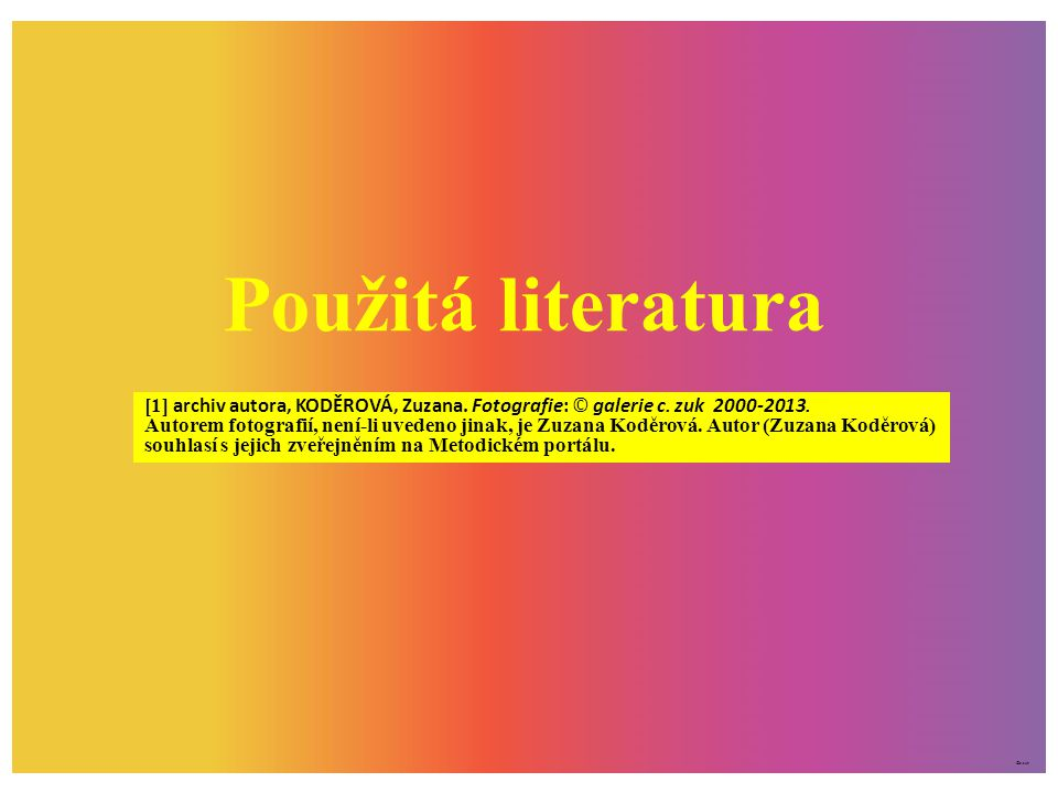 Použitá literatura [1] archiv autora, KODĚROVÁ, Zuzana. Fotografie: © galerie c. zuk 2000-2013.